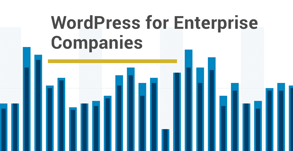 WordPress for Enterprise Companies: A Powerful, Secure, Scalable and Usable Solution